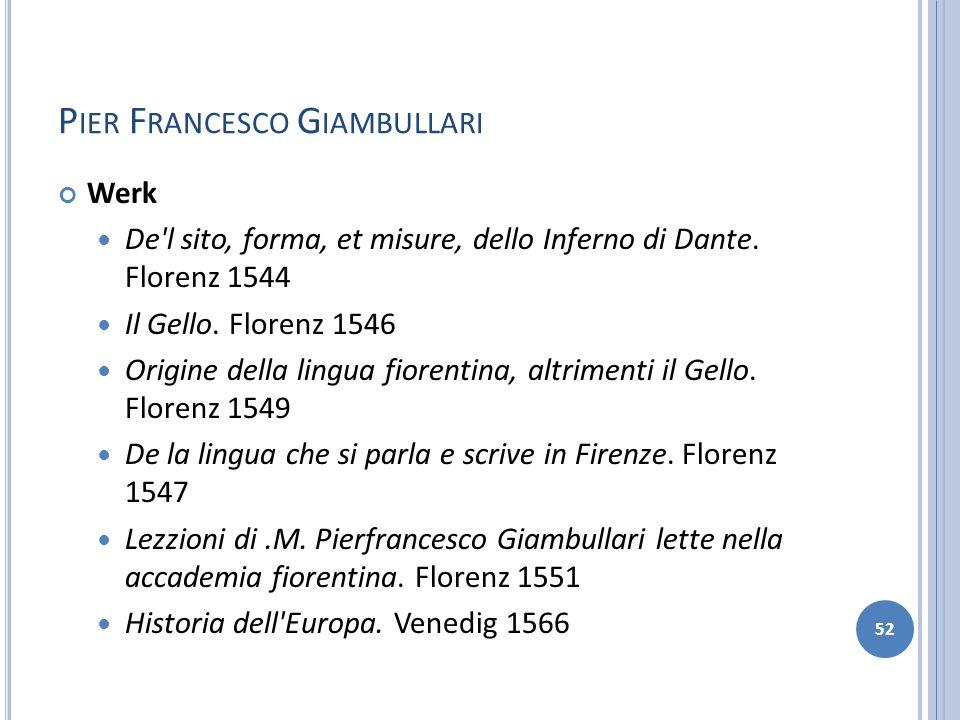P IER F RANCESCO G IAMBULLARI Werk De'l sito, forma, et misure, dello Inferno di Dante. Florenz 1544 Il Gello. Florenz 1546 Origine della lingua fiore