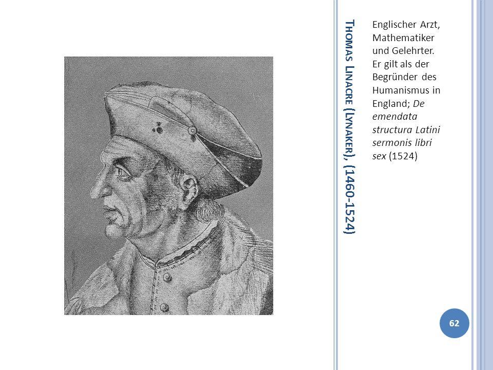 T HOMAS L INACRE (L YNAKER ), (1460-1524) Englischer Arzt, Mathematiker und Gelehrter. Er gilt als der Begründer des Humanismus in England; De emendat