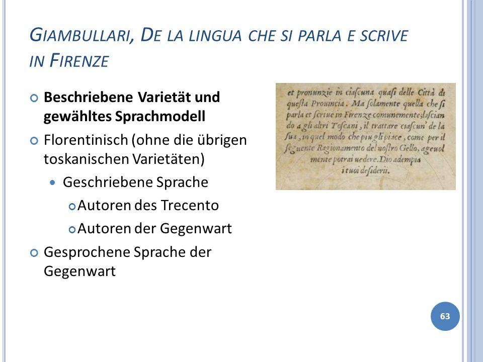 G IAMBULLARI, D E LA LINGUA CHE SI PARLA E SCRIVE IN F IRENZE 63 Beschriebene Varietät und gewähltes Sprachmodell Florentinisch (ohne die übrigen tosk