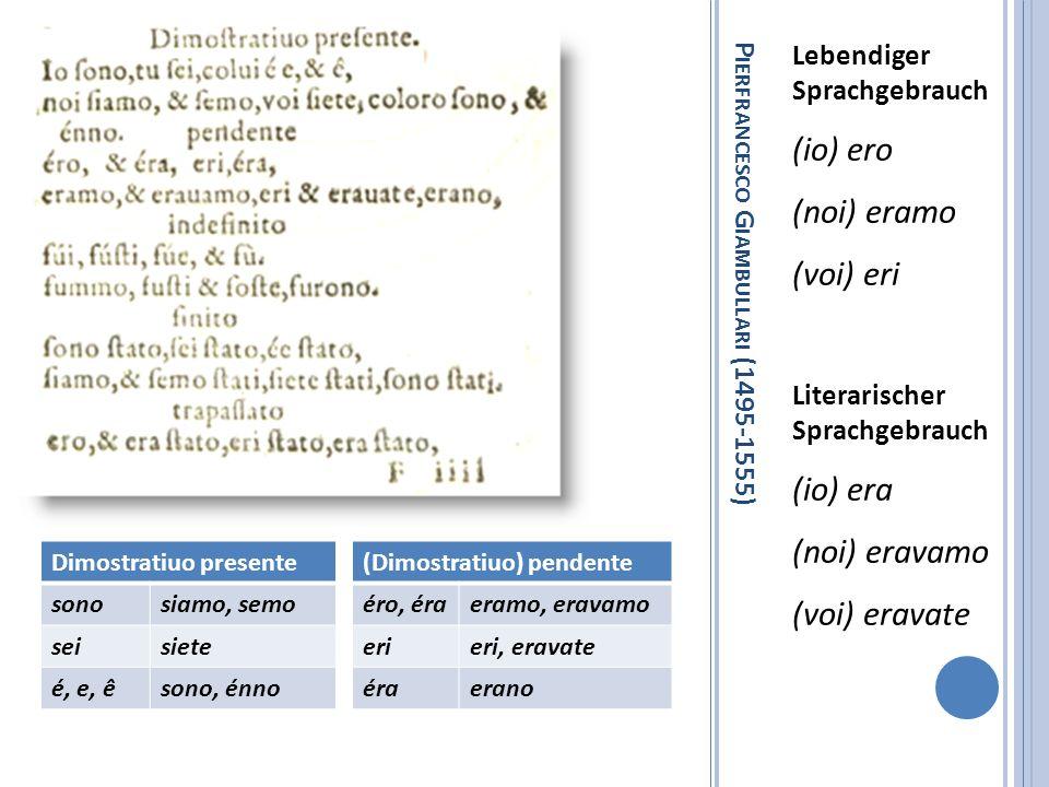 P IERFRANCESCO G IAMBULLARI (1495-1555) Lebendiger Sprachgebrauch (io) ero (noi) eramo (voi) eri Literarischer Sprachgebrauch (io) era (noi) eravamo (
