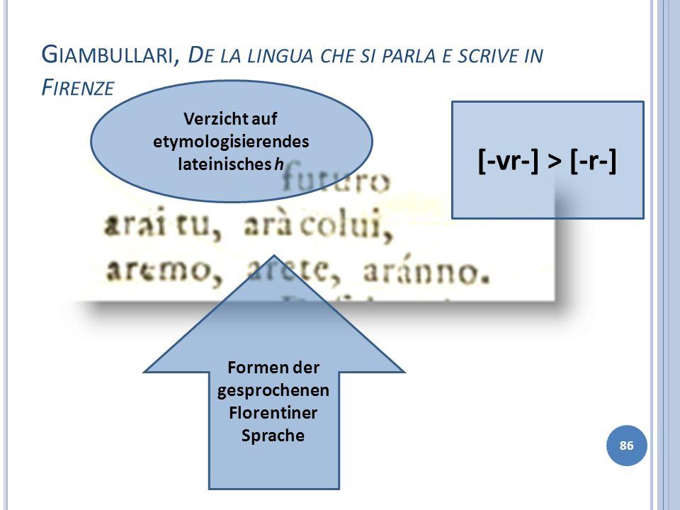 G IAMBULLARI, D E LA LINGUA CHE SI PARLA E SCRIVE IN F IRENZE 86 Formen der gesprochenen Florentiner Sprache [-vr-] > [-r-] Verzicht auf etymologisier