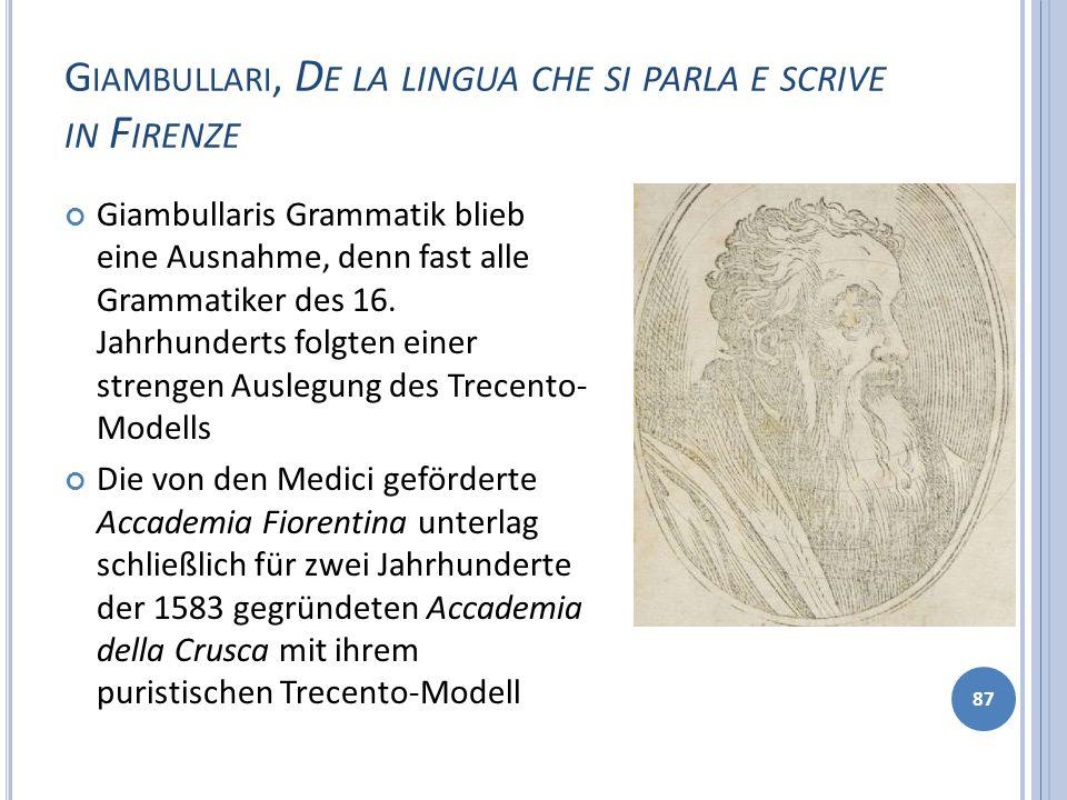 G IAMBULLARI, D E LA LINGUA CHE SI PARLA E SCRIVE IN F IRENZE 87 Giambullaris Grammatik blieb eine Ausnahme, denn fast alle Grammatiker des 16. Jahrhu