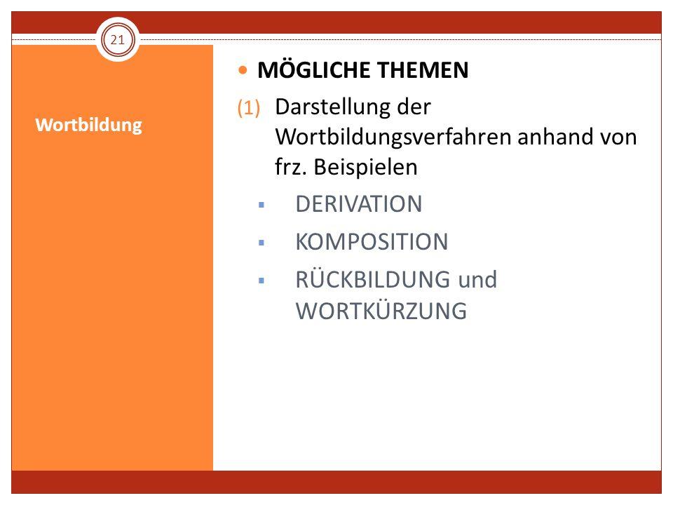 Wortbildung MÖGLICHE THEMEN (1) Darstellung der Wortbildungsverfahren anhand von frz. Beispielen DERIVATION KOMPOSITION RÜCKBILDUNG und WORTKÜRZUNG 21