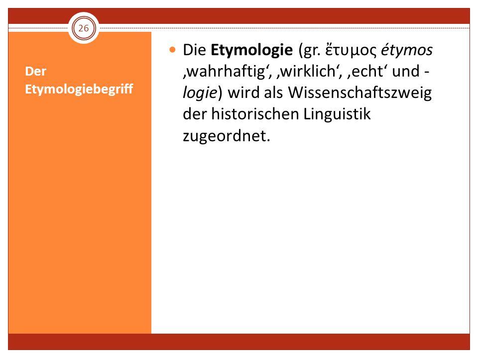 Der Etymologiebegriff Die Etymologie (gr. τυμος étymos wahrhaftig, wirklich, echt und - logie) wird als Wissenschaftszweig der historischen Linguistik