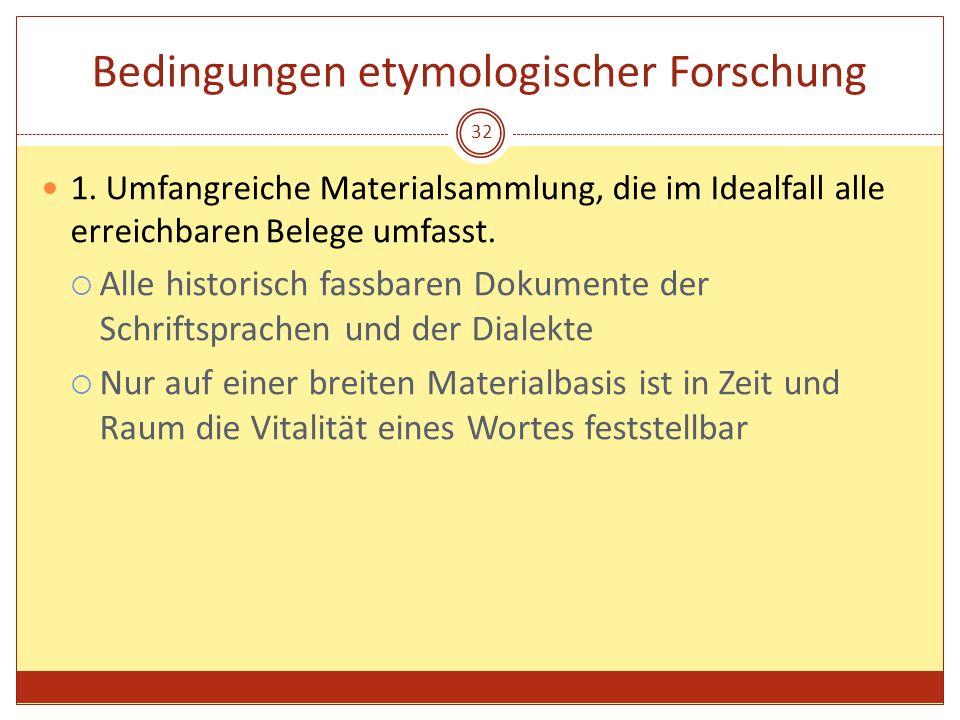 32 Bedingungen etymologischer Forschung 1. Umfangreiche Materialsammlung, die im Idealfall alle erreichbaren Belege umfasst. Alle historisch fassbaren