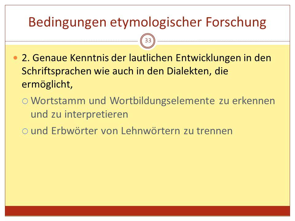 33 Bedingungen etymologischer Forschung 2. Genaue Kenntnis der lautlichen Entwicklungen in den Schriftsprachen wie auch in den Dialekten, die ermöglic