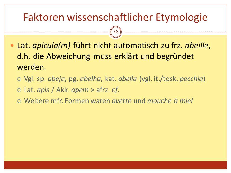 38 Faktoren wissenschaftlicher Etymologie Lat. apicula(m) führt nicht automatisch zu frz. abeille, d.h. die Abweichung muss erklärt und begründet werd