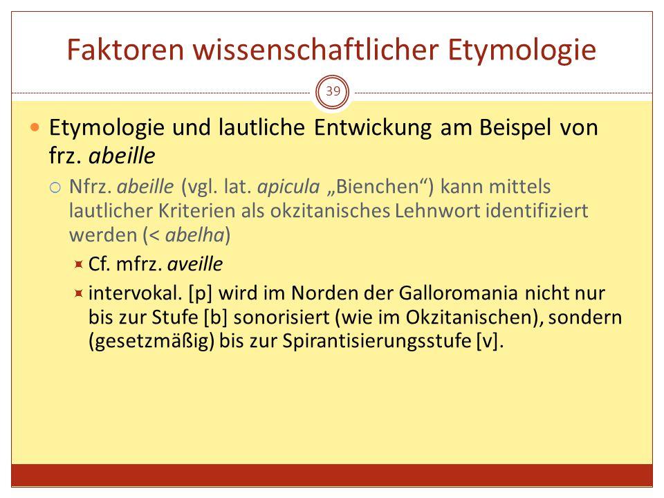 39 Faktoren wissenschaftlicher Etymologie Etymologie und lautliche Entwickung am Beispel von frz. abeille Nfrz. abeille (vgl. lat. apicula Bienchen) k