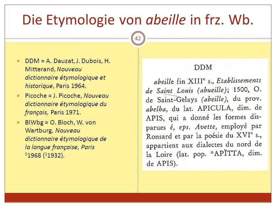 42 Die Etymologie von abeille in frz. Wb. DDM = A. Dauzat, J. Dubois, H. Mitterand, Nouveau dictionnaire étymologique et historique, Paris 1964. Picoc