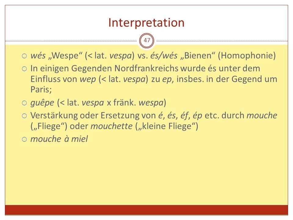 47 Interpretation wés Wespe (< lat. vespa) vs. és/wés Bienen (Homophonie) In einigen Gegenden Nordfrankreichs wurde és unter dem Einfluss von wep (< l
