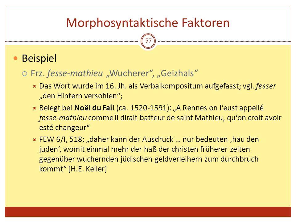 57 Morphosyntaktische Faktoren Beispiel Frz. fesse-mathieu Wucherer, Geizhals Das Wort wurde im 16. Jh. als Verbalkompositum aufgefasst; vgl. fesser d