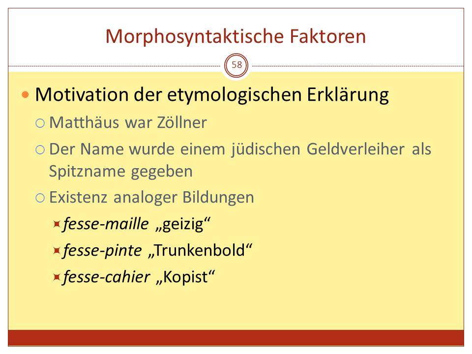 58 Morphosyntaktische Faktoren Motivation der etymologischen Erklärung Matthäus war Zöllner Der Name wurde einem jüdischen Geldverleiher als Spitzname
