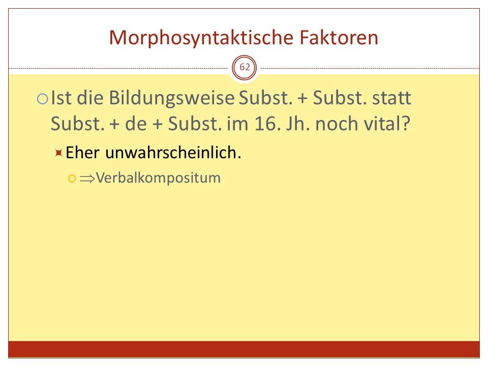 62 Morphosyntaktische Faktoren Ist die Bildungsweise Subst. + Subst. statt Subst. + de + Subst. im 16. Jh. noch vital? Eher unwahrscheinlich. Verbalko