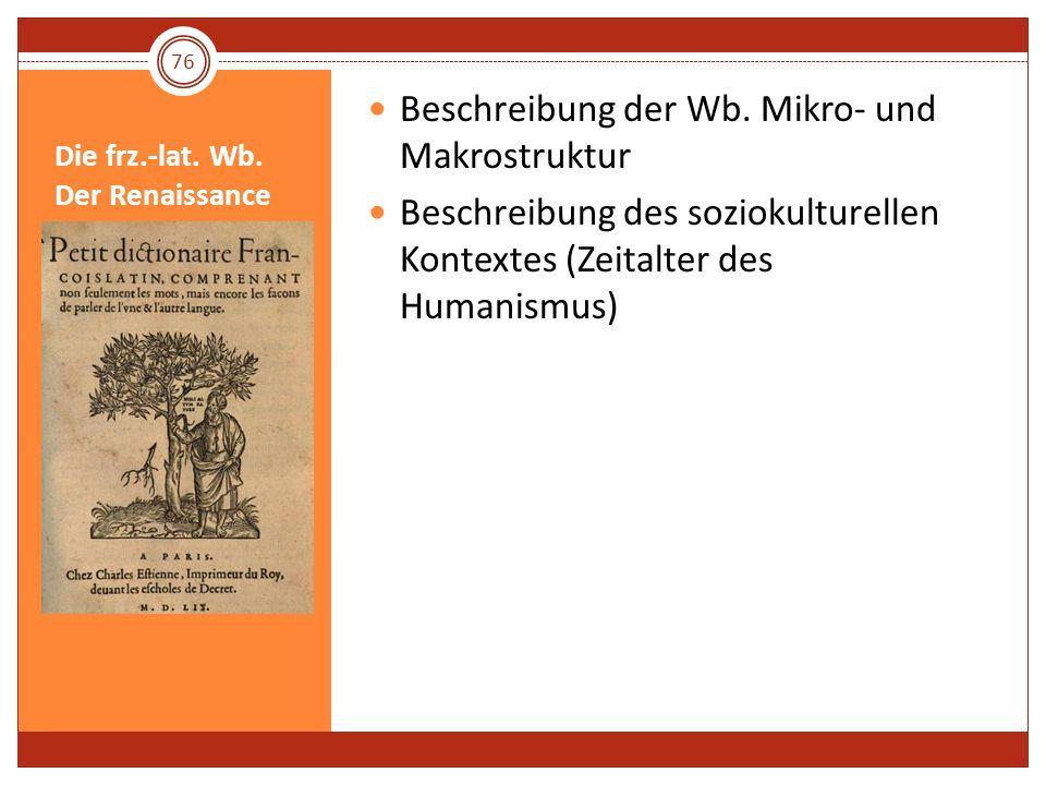 Die frz.-lat. Wb. Der Renaissance Beschreibung der Wb. Mikro- und Makrostruktur Beschreibung des soziokulturellen Kontextes (Zeitalter des Humanismus)