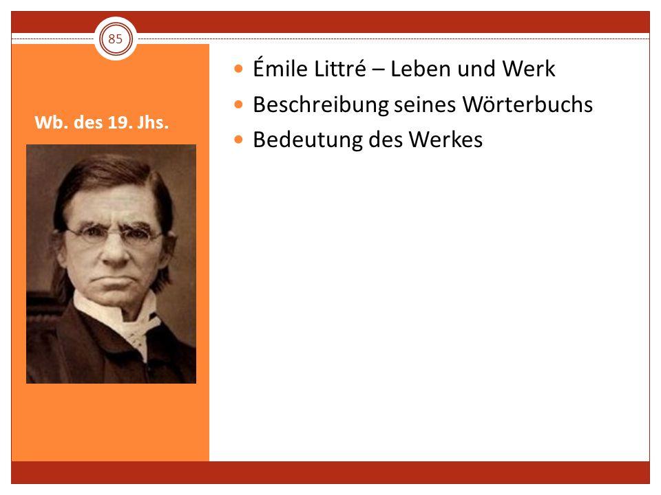 Wb. des 19. Jhs. Émile Littré – Leben und Werk Beschreibung seines Wörterbuchs Bedeutung des Werkes 85
