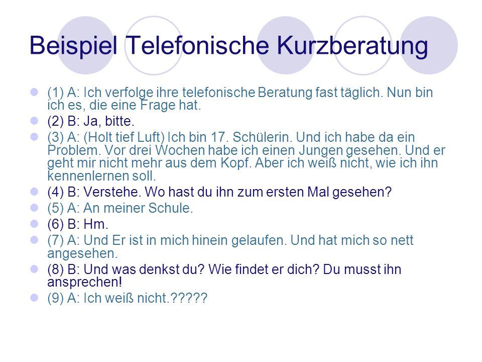 Beispiel Telefonische Kurzberatung (1) A: Ich verfolge ihre telefonische Beratung fast täglich. Nun bin ich es, die eine Frage hat. (2) B: Ja, bitte.