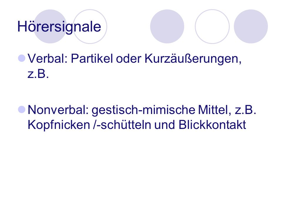 Hörersignale Verbal: Partikel oder Kurzäußerungen, z.B. Nonverbal: gestisch-mimische Mittel, z.B. Kopfnicken /-schütteln und Blickkontakt