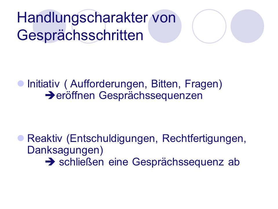 Handlungscharakter von Gesprächsschritten Initiativ ( Aufforderungen, Bitten, Fragen) eröffnen Gesprächssequenzen Reaktiv (Entschuldigungen, Rechtfert