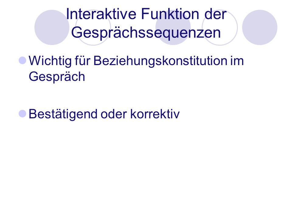 Interaktive Funktion der Gesprächssequenzen Wichtig für Beziehungskonstitution im Gespräch Bestätigend oder korrektiv