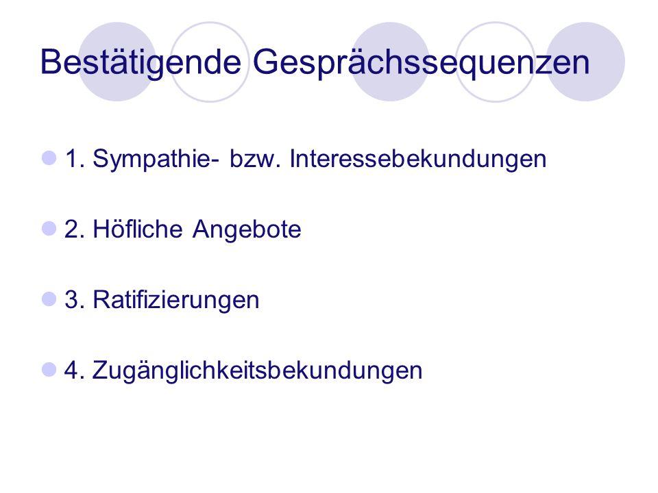 Bestätigende Gesprächssequenzen 1. Sympathie- bzw. Interessebekundungen 2. Höfliche Angebote 3. Ratifizierungen 4. Zugänglichkeitsbekundungen