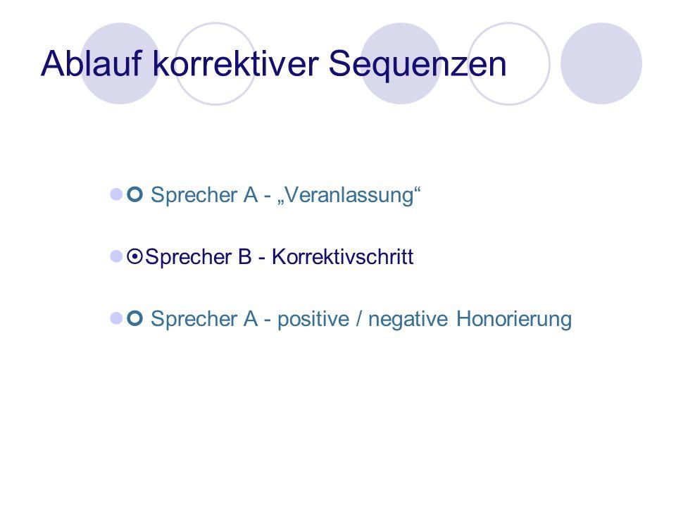 Ablauf korrektiver Sequenzen Sprecher A - Veranlassung Sprecher B - Korrektivschritt Sprecher A - positive / negative Honorierung