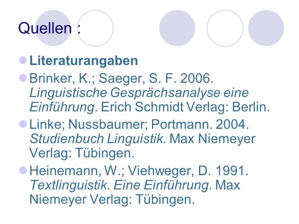 Quellen : Literaturangaben Brinker, K.; Saeger, S. F. 2006. Linguistische Gesprächsanalyse eine Einführung. Erich Schmidt Verlag: Berlin. Linke; Nussb