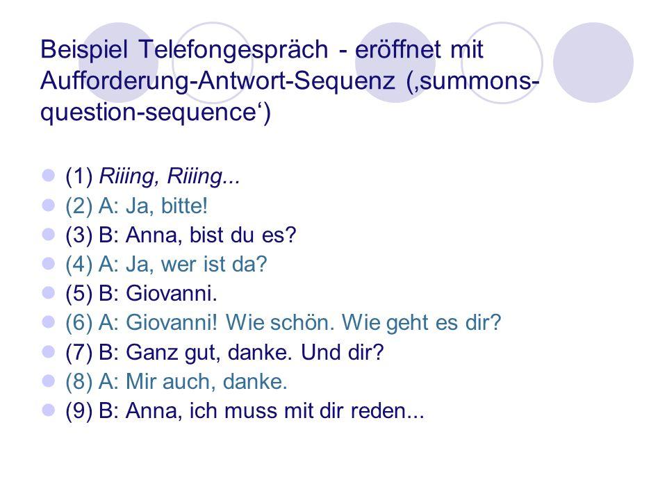 Beispiel Telefongespräch - eröffnet mit Aufforderung-Antwort-Sequenz (summons- question-sequence) (1) Riiing, Riiing... (2) A: Ja, bitte! (3) B: Anna,