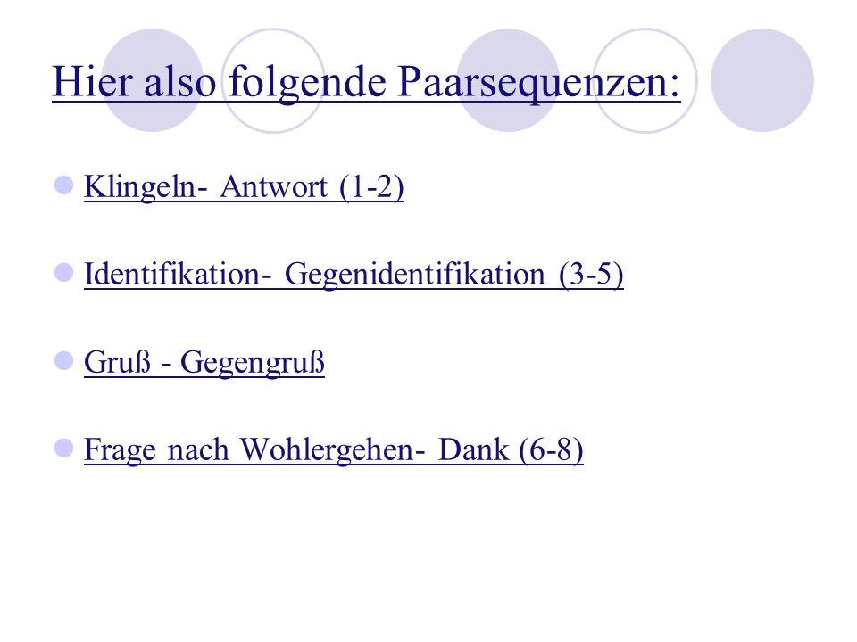 Hier also folgende Paarsequenzen: Klingeln- Antwort (1-2) Identifikation- Gegenidentifikation (3-5) Gruß - Gegengruß Frage nach Wohlergehen- Dank (6-8