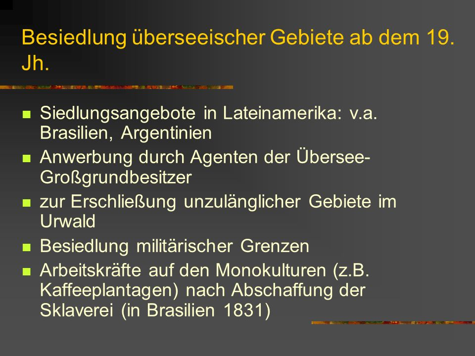 Besiedlung überseeischer Gebiete ab dem 19. Jh. Siedlungsangebote in Lateinamerika: v.a. Brasilien, Argentinien Anwerbung durch Agenten der Übersee- G