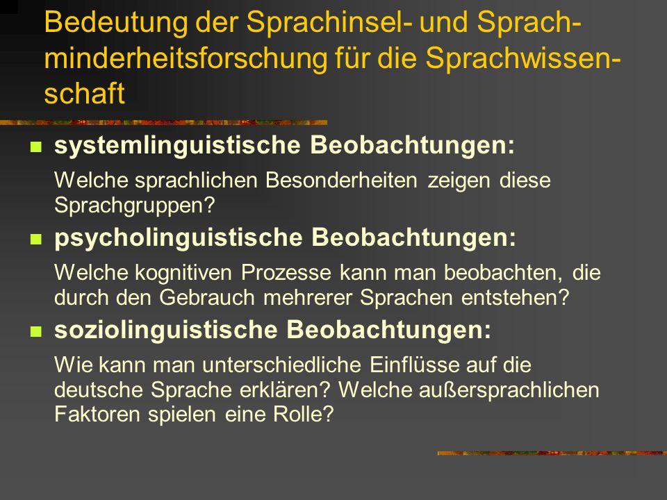 Bedeutung der Sprachinsel- und Sprach- minderheitsforschung für die Sprachwissen- schaft systemlinguistische Beobachtungen: Welche sprachlichen Besonderheiten zeigen diese Sprachgruppen.