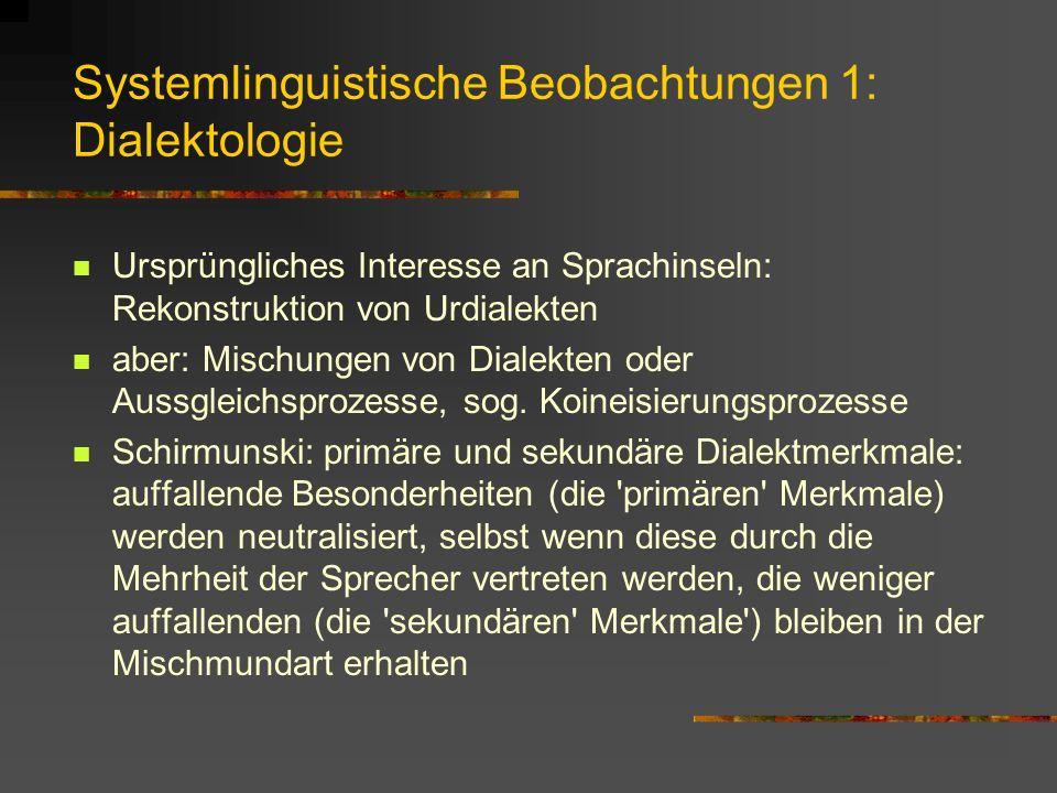 Systemlinguistische Beobachtungen 1: Dialektologie Ursprüngliches Interesse an Sprachinseln: Rekonstruktion von Urdialekten aber: Mischungen von Dialekten oder Aussgleichsprozesse, sog.