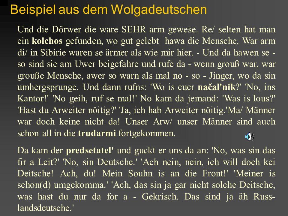 Beispiel aus dem Wolgadeutschen Und die Dörwer die ware SEHR arm gewese. Re/ selten hat man ein kolchos gefunden, wo gut gelebt hawa die Mensche. War