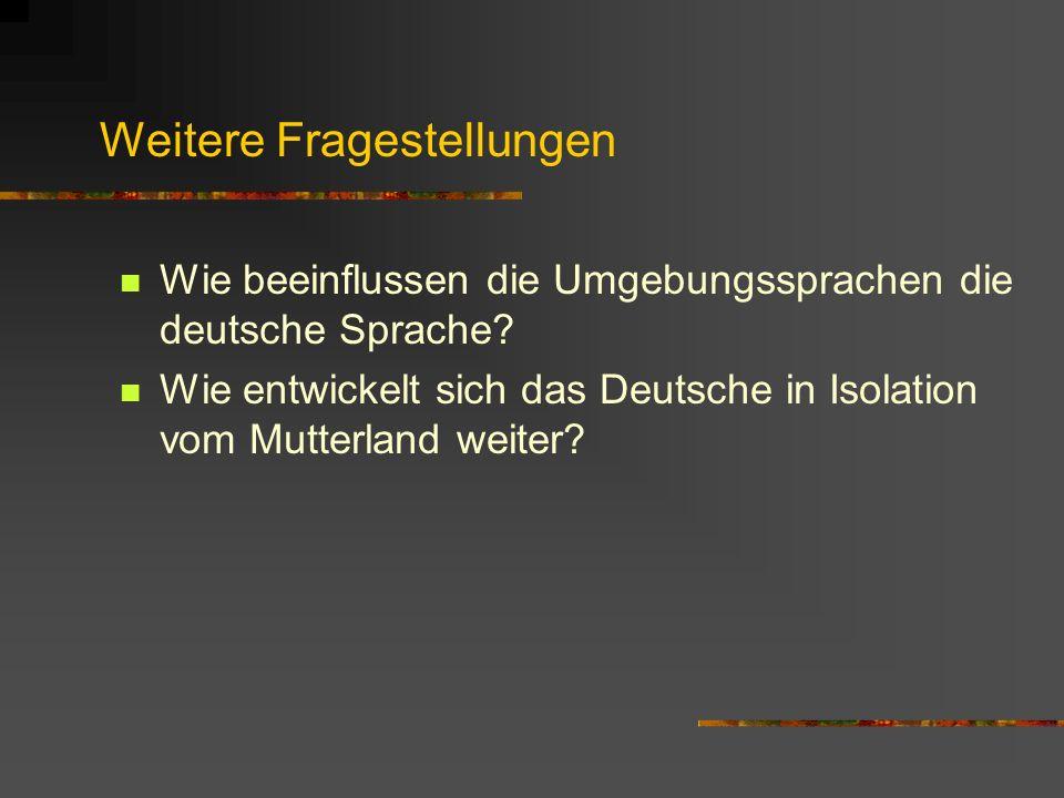 Weitere Fragestellungen Wie beeinflussen die Umgebungssprachen die deutsche Sprache? Wie entwickelt sich das Deutsche in Isolation vom Mutterland weit