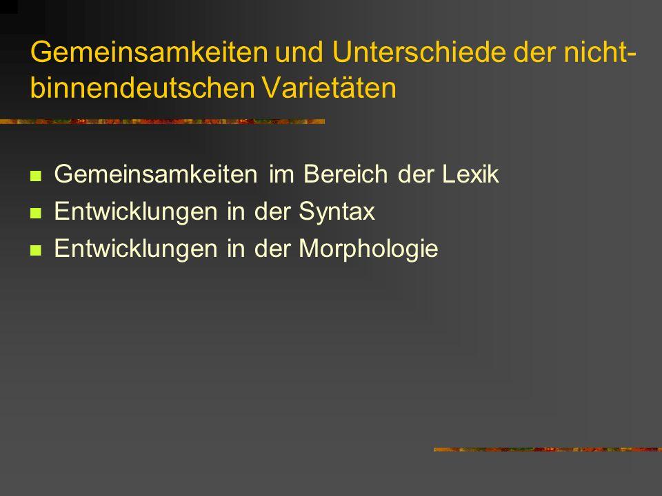 Gemeinsamkeiten und Unterschiede der nicht- binnendeutschen Varietäten Gemeinsamkeiten im Bereich der Lexik Entwicklungen in der Syntax Entwicklungen in der Morphologie