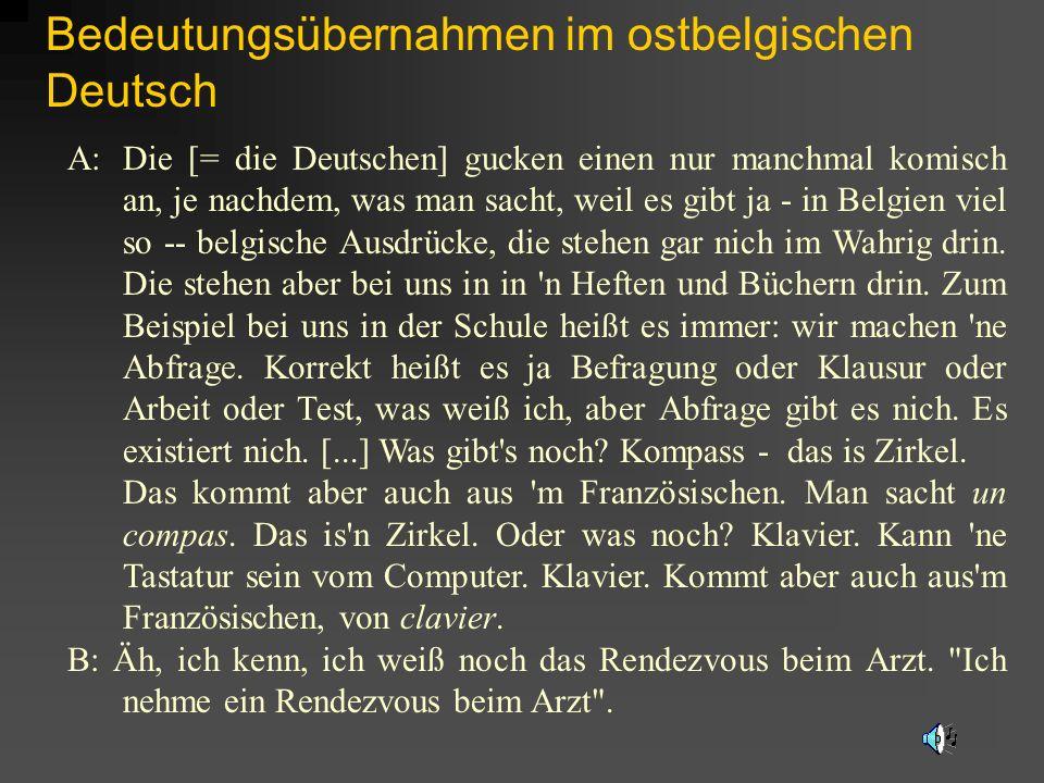 Bedeutungsübernahmen im ostbelgischen Deutsch A: Die [= die Deutschen] gucken einen nur manchmal komisch an, je nachdem, was man sacht, weil es gibt j