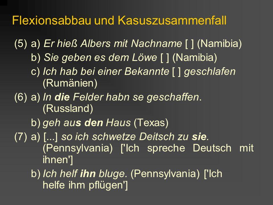 Flexionsabbau und Kasuszusammenfall (5)a) Er hieß Albers mit Nachname [ ] (Namibia) b) Sie geben es dem Löwe [ ] (Namibia) c)Ich hab bei einer Bekannte [ ] geschlafen (Rumänien) (6)a)In die Felder habn se geschaffen.
