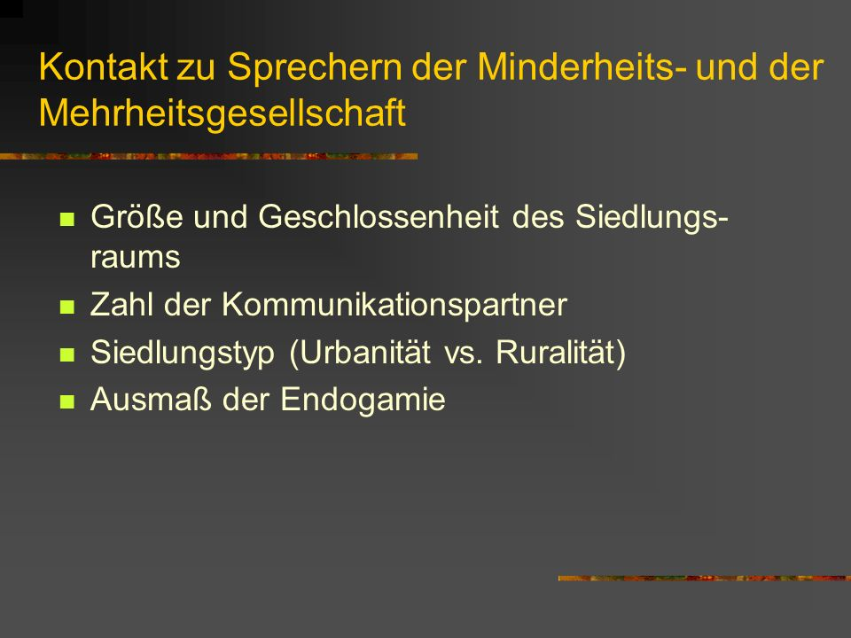 Kontakt zu Sprechern der Minderheits- und der Mehrheitsgesellschaft Größe und Geschlossenheit des Siedlungs- raums Zahl der Kommunikationspartner Siedlungstyp (Urbanität vs.
