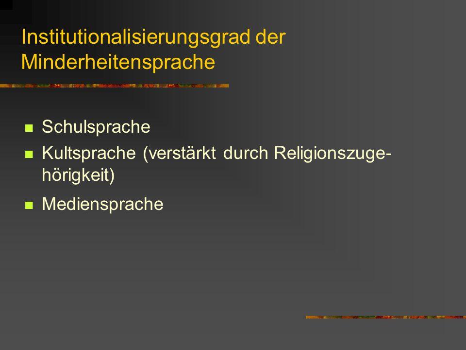 Institutionalisierungsgrad der Minderheitensprache Schulsprache Kultsprache (verstärkt durch Religionszuge- hörigkeit) Mediensprache