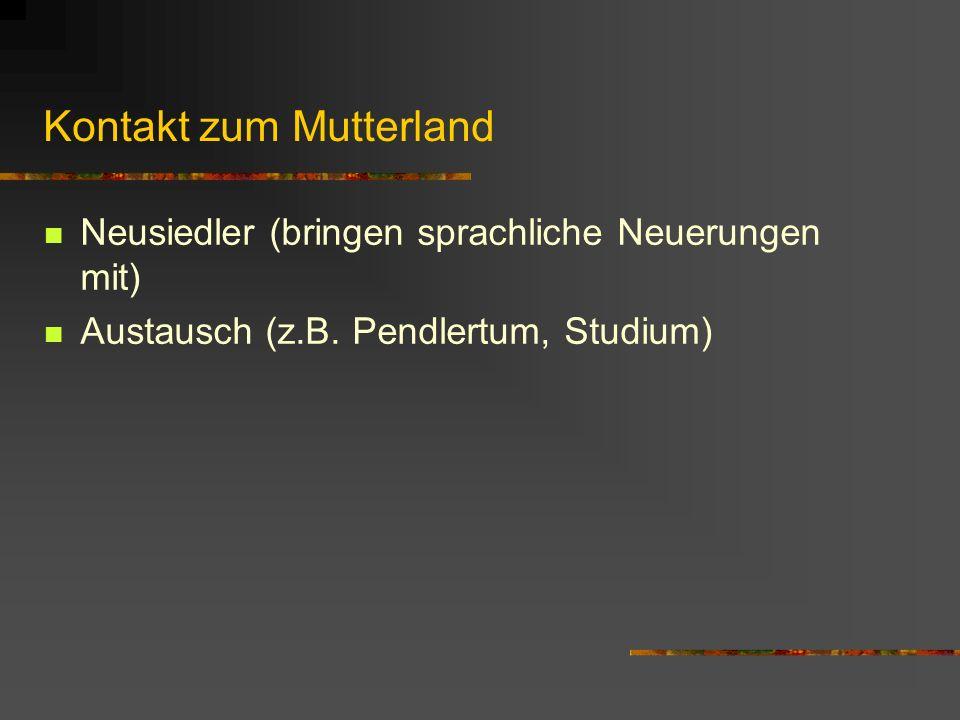 Kontakt zum Mutterland Neusiedler (bringen sprachliche Neuerungen mit) Austausch (z.B. Pendlertum, Studium)
