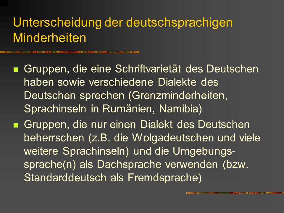 Unterscheidung der deutschsprachigen Minderheiten Gruppen, die eine Schriftvarietät des Deutschen haben sowie verschiedene Dialekte des Deutschen sprechen (Grenzminderheiten, Sprachinseln in Rumänien, Namibia) Gruppen, die nur einen Dialekt des Deutschen beherrschen (z.B.