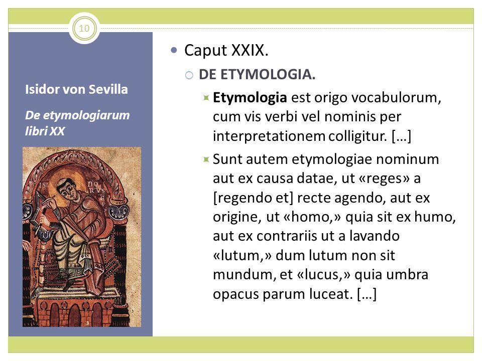 Isidor von Sevilla De etymologiarum libri XX Caput XXIX. DE ETYMOLOGIA. Etymologia est origo vocabulorum, cum vis verbi vel nominis per interpretation