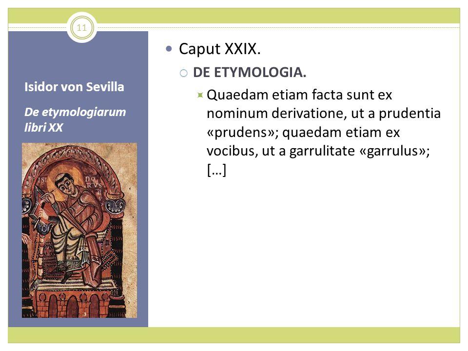 Isidor von Sevilla De etymologiarum libri XX Caput XXIX. DE ETYMOLOGIA. Quaedam etiam facta sunt ex nominum derivatione, ut a prudentia «prudens»; qua