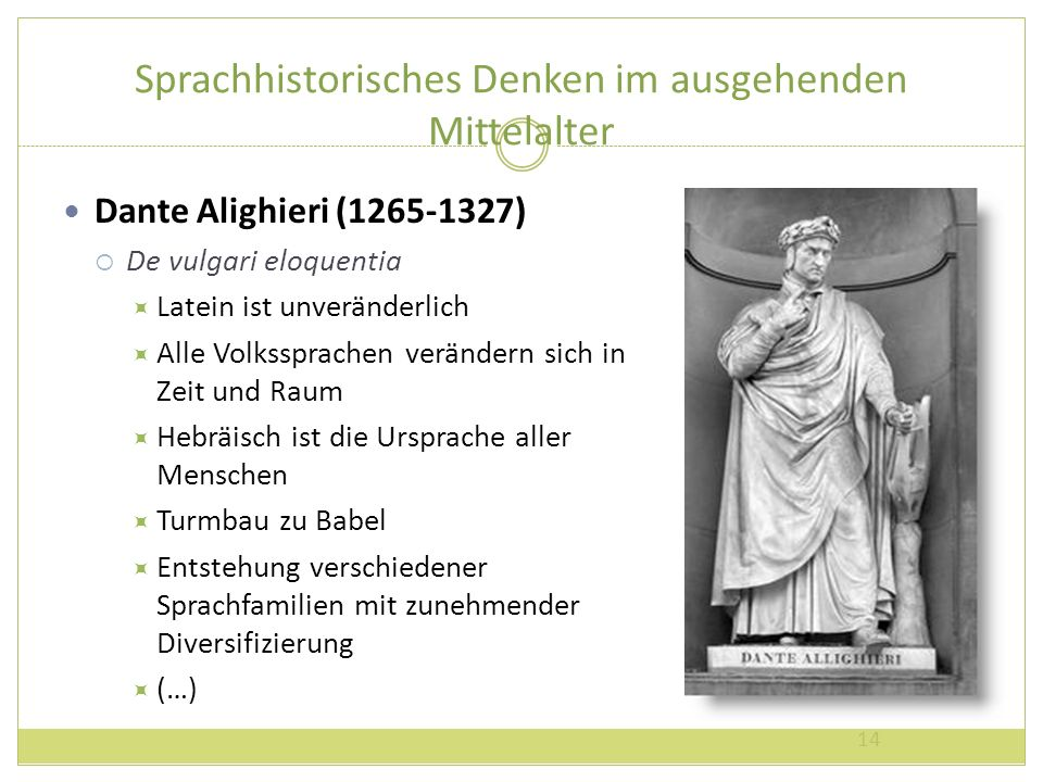 Sprachhistorisches Denken im ausgehenden Mittelalter Dante Alighieri (1265-1327) De vulgari eloquentia Latein ist unveränderlich Alle Volkssprachen ve