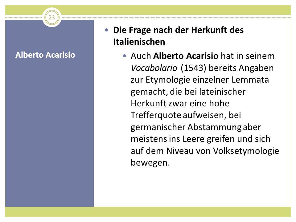 Alberto Acarisio Die Frage nach der Herkunft des Italienischen Auch Alberto Acarisio hat in seinem Vocabolario (1543) bereits Angaben zur Etymologie e