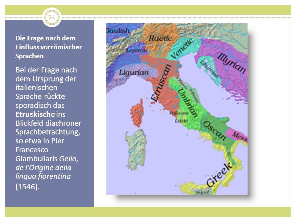 Die Frage nach dem Einfluss vorrömischer Sprachen Bei der Frage nach dem Ursprung der italienischen Sprache rückte sporadisch das Etruskische ins Blic