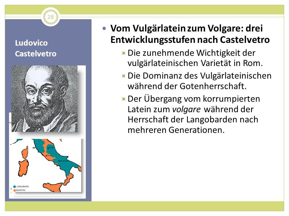 Ludovico Castelvetro Vom Vulgärlatein zum Volgare: drei Entwicklungsstufen nach Castelvetro Die zunehmende Wichtigkeit der vulgärlateinischen Varietät