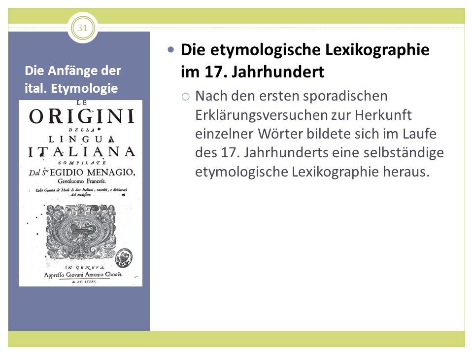 Die Anfänge der ital. Etymologie Die etymologische Lexikographie im 17. Jahrhundert Nach den ersten sporadischen Erklärungsversuchen zur Herkunft einz