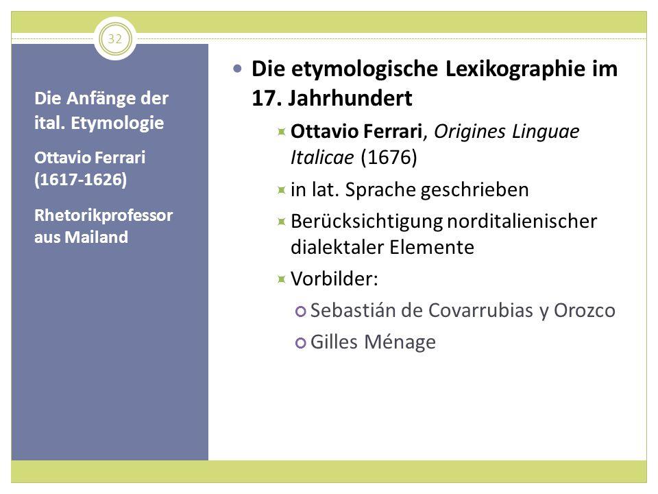 Die Anfänge der ital. Etymologie Ottavio Ferrari (1617-1626) Rhetorikprofessor aus Mailand Die etymologische Lexikographie im 17. Jahrhundert Ottavio