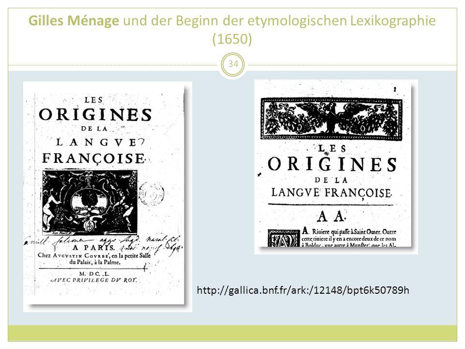 Gilles Ménage und der Beginn der etymologischen Lexikographie (1650) 34 http://gallica.bnf.fr/ark:/12148/bpt6k50789h