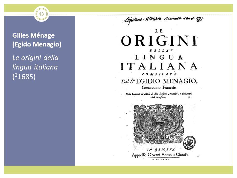 Gilles Ménage (Egido Menagio) Le origini della lingua italiana ( 2 1685) 43